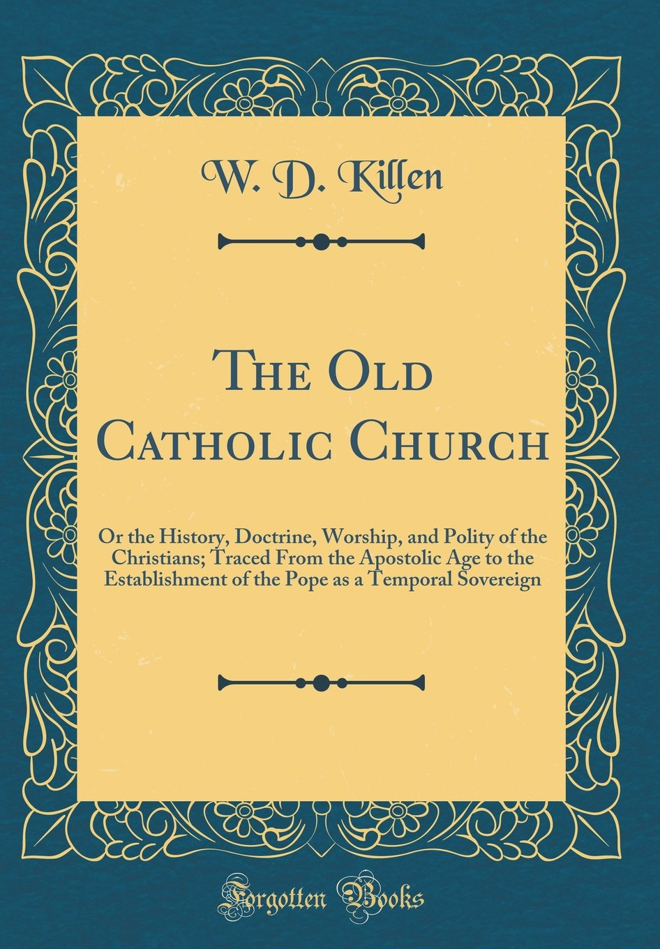 The Old Catholic Church: Or the History, Doctrine, Worship, and Polity of the Christians; Traced From the Apostolic Age to the Establishment of the Pope as a Temporal Sovereign (Classic Reprint) pdf