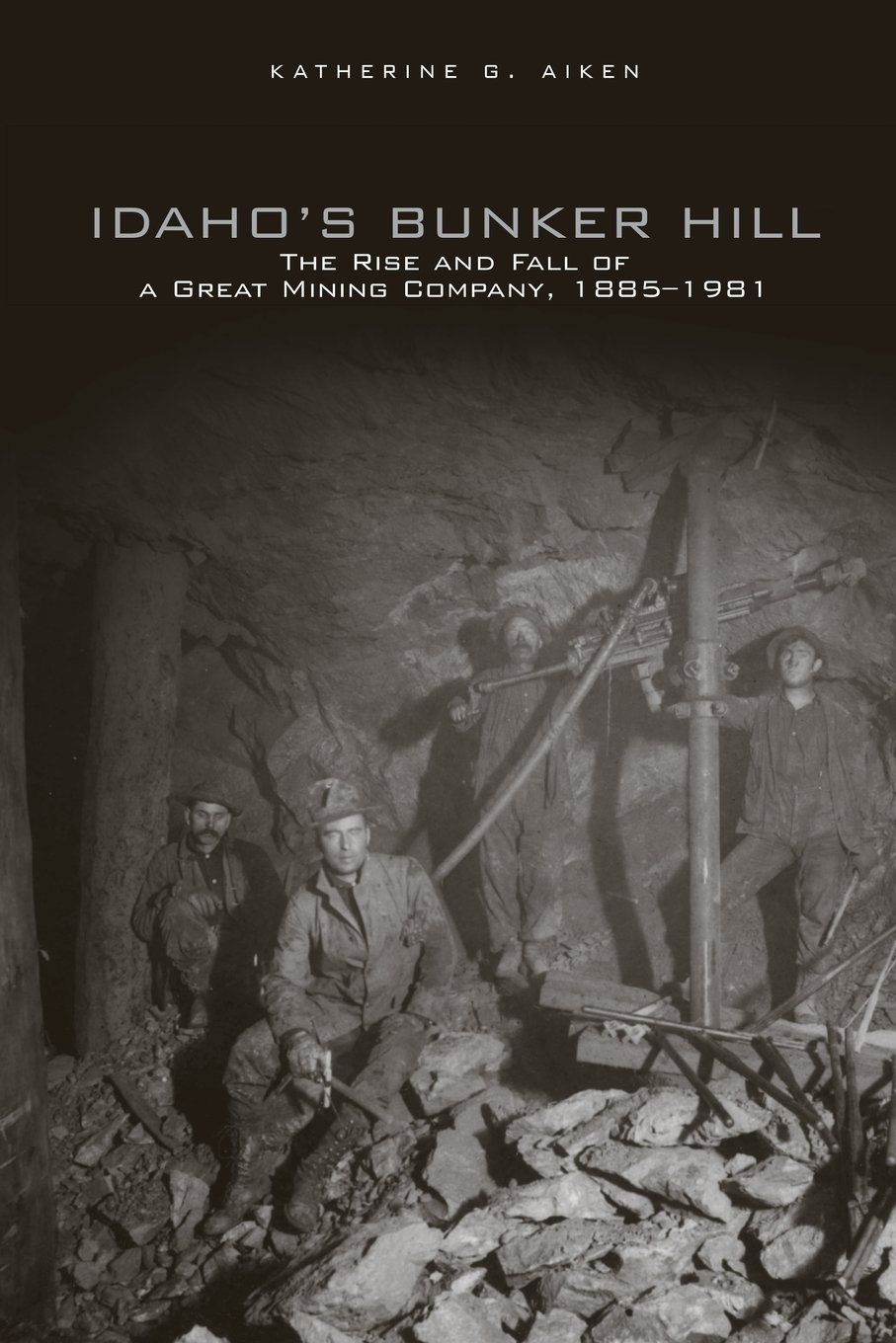 Idaho's Bunker Hill: The Rise and Fall of a Great Mining Company, 1885–1981
