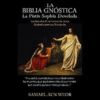 LA BIBLIA GNÓSTICA: Las Secretas Enseñanzas de Jesus Grabadas por Sus Discípulos