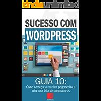 Como começar a receber pagamentos e criar uma lista de compradores: Como Criar Sites Rentáveis e de Alta Conversão Usando o Wordpress (Sucesso com WordPress Livro 10)