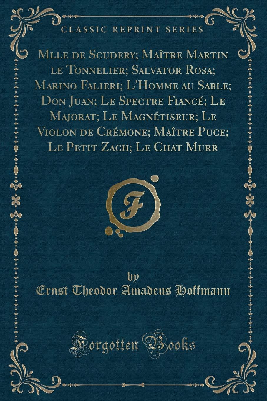 Download Mlle de Scudery; Maître Martin le Tonnelier; Salvator Rosa; Marino Falieri; L'Homme au Sable; Don Juan; Le Spectre Fiancé; Le Majorat; Le Magnétiseur; ... Chat Murr (Classic Reprint) (French Edition) PDF