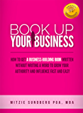 Book Up Your Business: How to Get a Business-Building Book Written Without Writing a Word to Grow Your Authority and Influence Fast and Easy