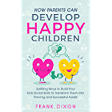 How Parents Can Develop Happy Children: Uplifting Ways to Build Your Kids Social Skills to Transform Them Into Thriving…