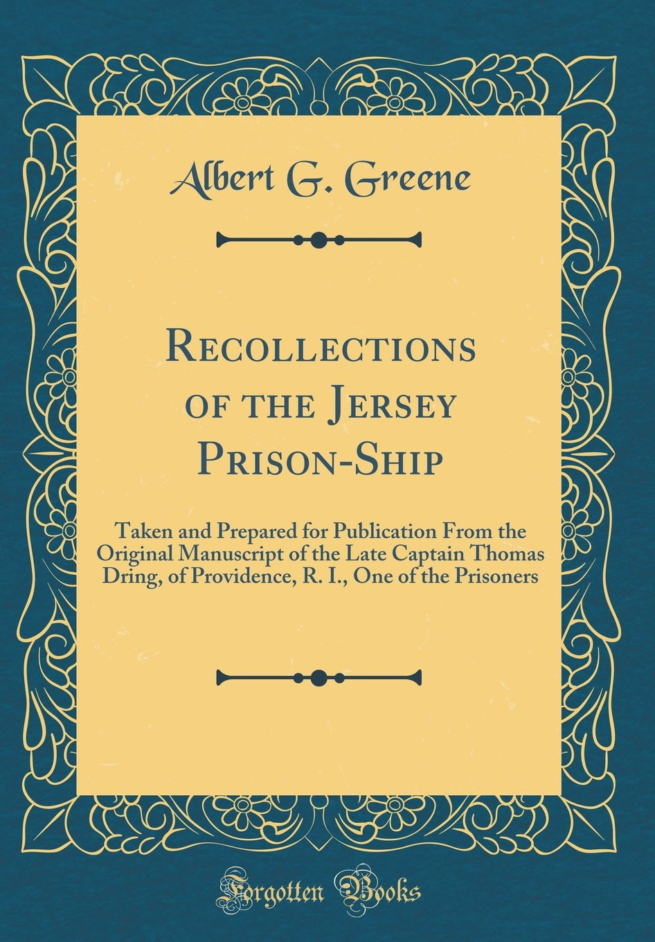Read Online Recollections of the Jersey Prison-Ship: Taken and Prepared for Publication From the Original Manuscript of the Late Captain Thomas Dring, of Providence, R. I., One of the Prisoners (Classic Reprint) PDF