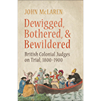 Dewigged, Bothered, and Bewildered: British Colonial Judges on Trial, 1800-1900 (Osgoode Society for Canadian Legal History)