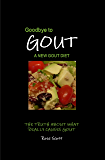 Goodbye To Gout : A New Gout Diet: The truth about what really causes gout. What to eat, what not to eat & how to live an active gout free life.