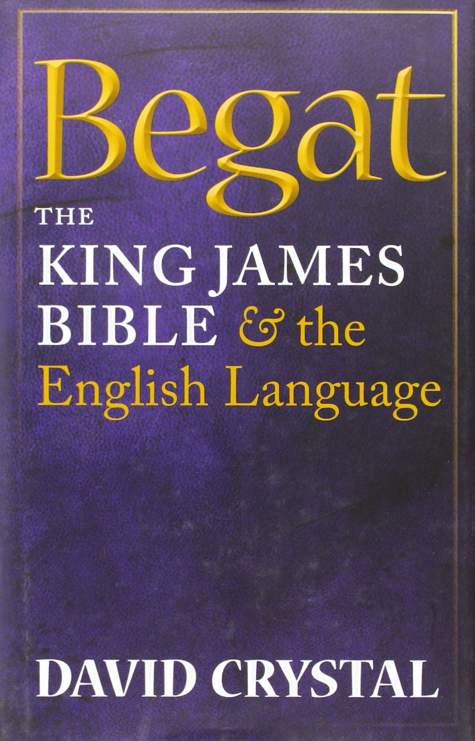 Begat: The King James Bible and the English Language by Oxford University Press