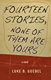 Fourteen Stories, None of Them Are Yours: A Novel