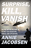 Surprise, Kill, Vanish: The Definitive History of Secret CIA Assassins, Armies and Operators