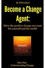 Become a Change Agent: Drive the positive change you want for yourself and the world! Part One Understanding Change Kindle Edition
