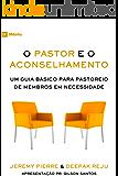 O Pastor e o Aconselhamento: Um guia básico para o pastoreio de membros em necessidade