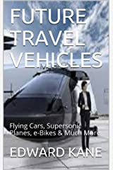 FUTURE TRAVEL VEHICLES: Flying Cars, Supersonic Planes, e-Bikes & Much More (Top Inventions for the 2020's Book 1) Kindle Edition