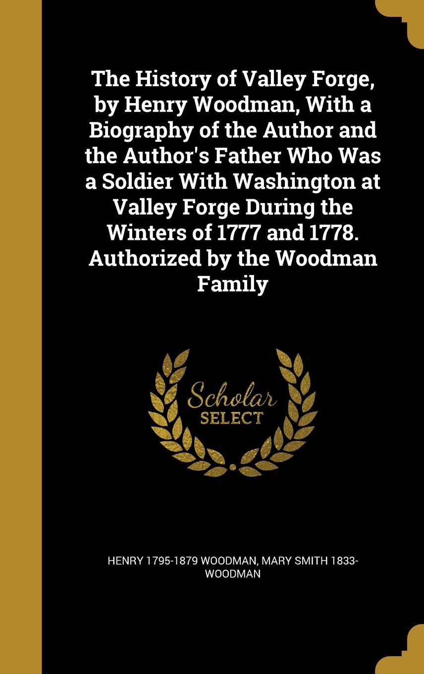 Read Online The History of Valley Forge, by Henry Woodman, with a Biography of the Author and the Author's Father Who Was a Soldier with Washington at Valley and 1778. Authorized by the Woodman Family PDF