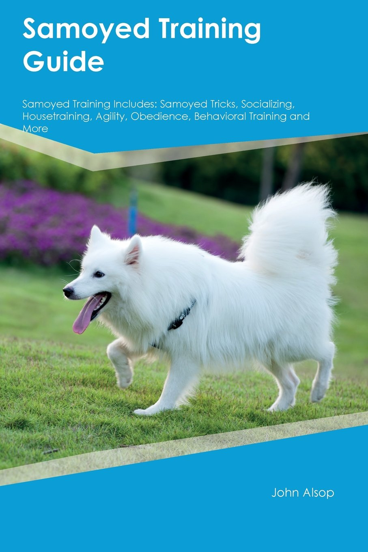 Download Samoyed Training Guide Samoyed Training Includes: Samoyed Tricks, Socializing, Housetraining, Agility, Obedience, Behavioral Training and More pdf