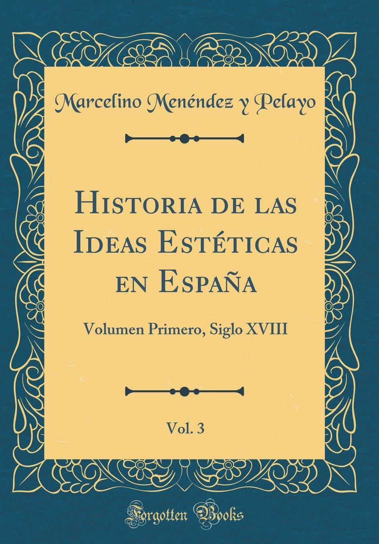 Historia de las Ideas Estéticas en España, Vol. 3: Volumen Primero ...