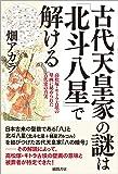 古代天皇家の謎は「北斗八星」で解ける: 高松塚・キトラ古墳の壁画に秘められた古代史の真実