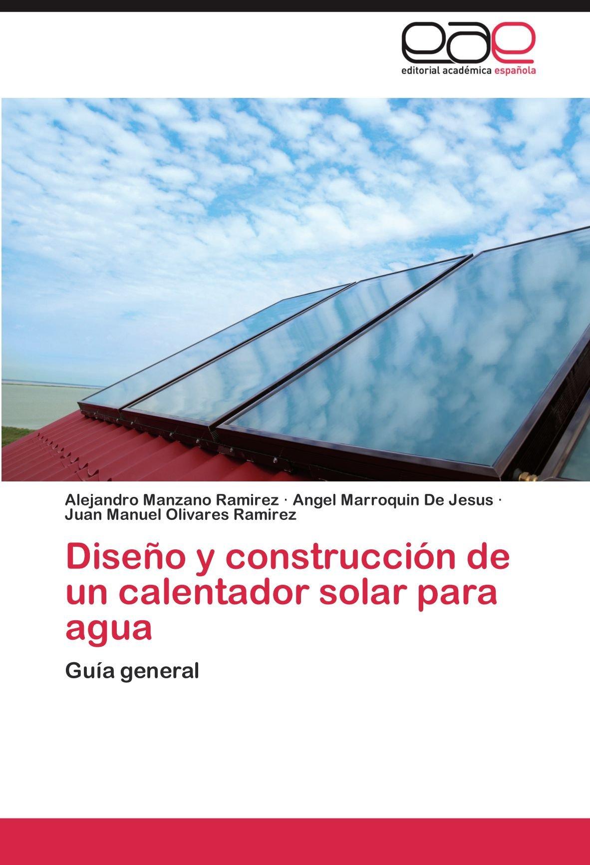 Diseño y construcción de un calentador solar para agua: Amazon.es: Manzano Ramirez Alejandro, Marroquin De Jesus Angel, Olivares Ramirez Juan Manuel: Libros