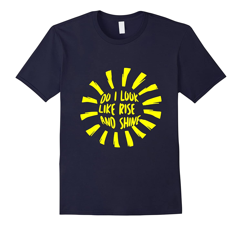 Do I Look Like Rise And Shine Novelty Tshirt-FL