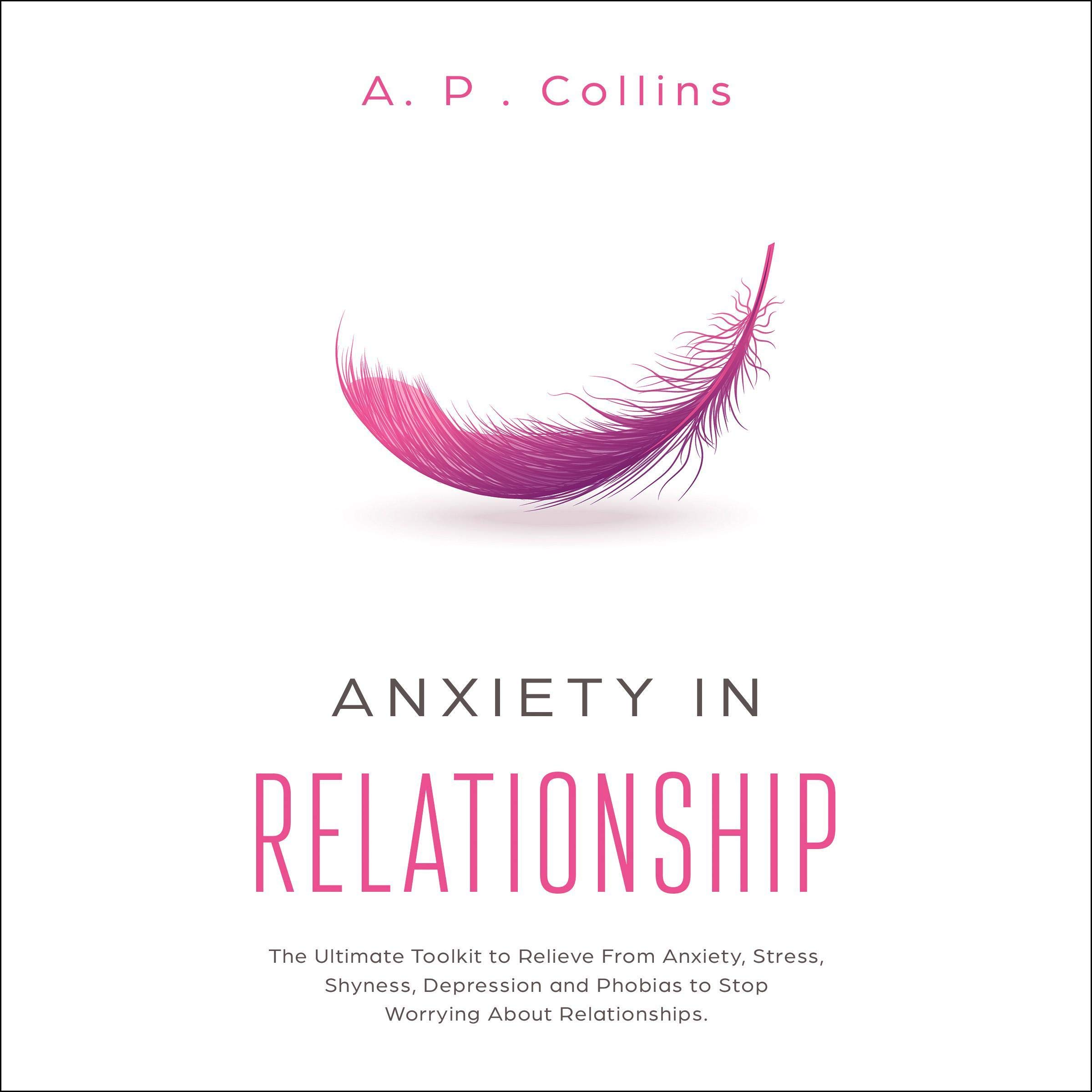 Download Anxiety in Relationship: The Ultimate Toolkit to Relieve from Anxiety, Stress, Shyness, Depression and Phobias to Stop Worrying About Relationships by A. P. Collins