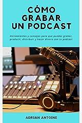 Como grabar un Podcast: todo lo que necesitas para producir, distribuir y hacer dinero con tu podcast (Spanish Edition) Kindle Edition