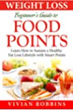 Weight Loss Beginner's Guide to Food Points: Learn How To Sustain A Healthy Fat Loss Lifestyle With Food Points (With 20 Delicious Recipes, 30 Day Meal Plan, Shopping List, Tips & Trick, FAQ)