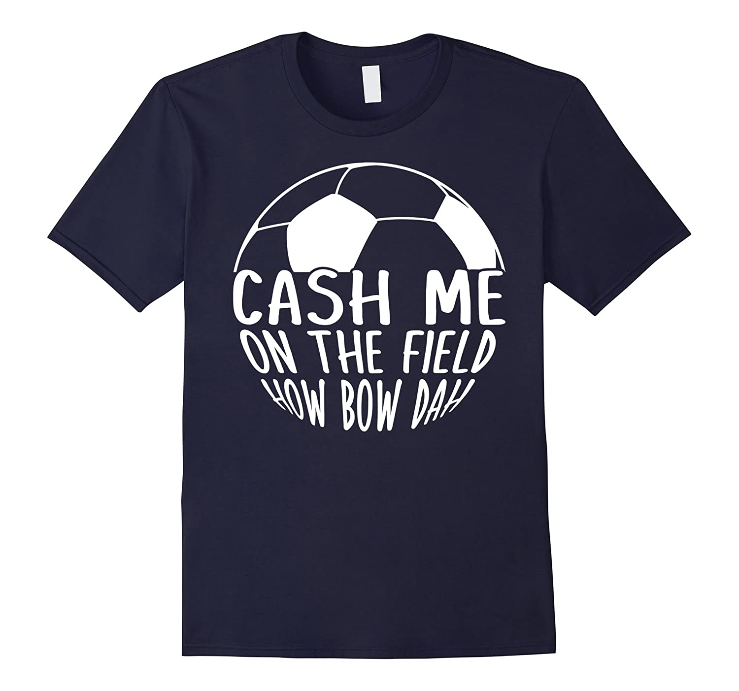 Cash Me On The Field How Bow Dah T-shirt Soccer-RT