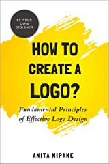 How to Create a Logo?: Fundamental Principles of Effective Logo Design (Be Your Own Designer Book 1) Kindle Edition