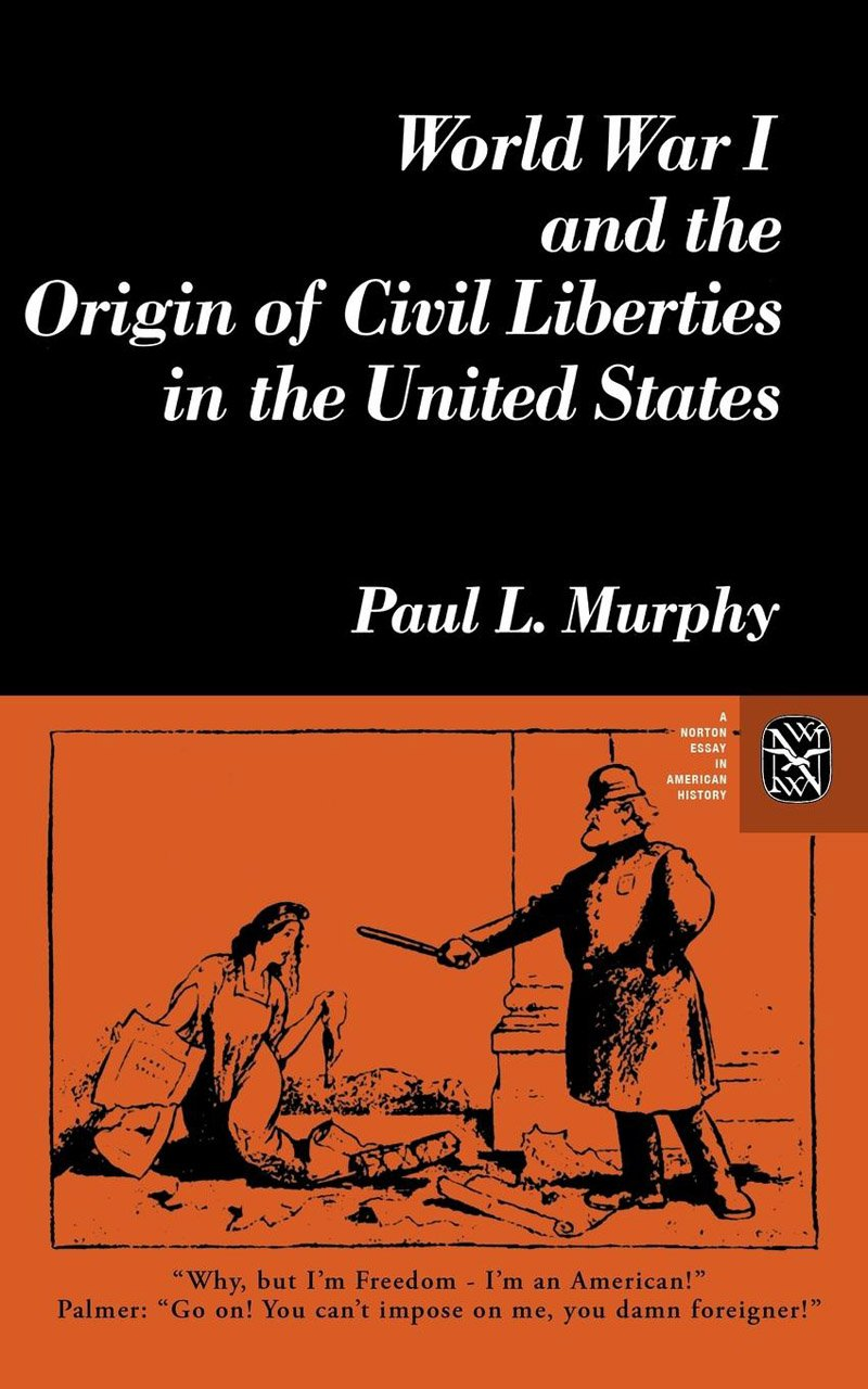 world war i and the origin of civil liberties in the united states  world war i and the origin of civil liberties in the united states norton essays in american history paul murphy 9780393950120 amazon com books