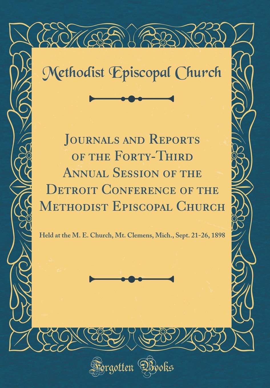 Journals and Reports of the Forty-Third Annual Session of the Detroit Conference of the Methodist Episcopal Church: Held at the M. E. Church, Mt. Clemens, Mich., Sept. 21-26, 1898 (Classic Reprint) PDF ePub ebook