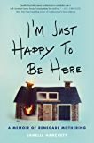 I'm Just Happy to Be Here: A Memoir of Renegade Mothering