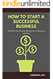 HOW TO START A SUCCESSFUL BUSINESS: 10 HACKS TO ACHIEVE MILESTONES IN BUSINESS AND LIFE