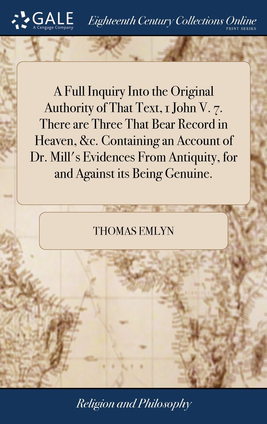 A Full Inquiry Into the Original Authority of That Text, 1 John V. 7. There Are Three That Bear Record in Heaven, &c. Containing an Account of Dr. ... Antiquity, for and Against Its Being Genuine. PDF