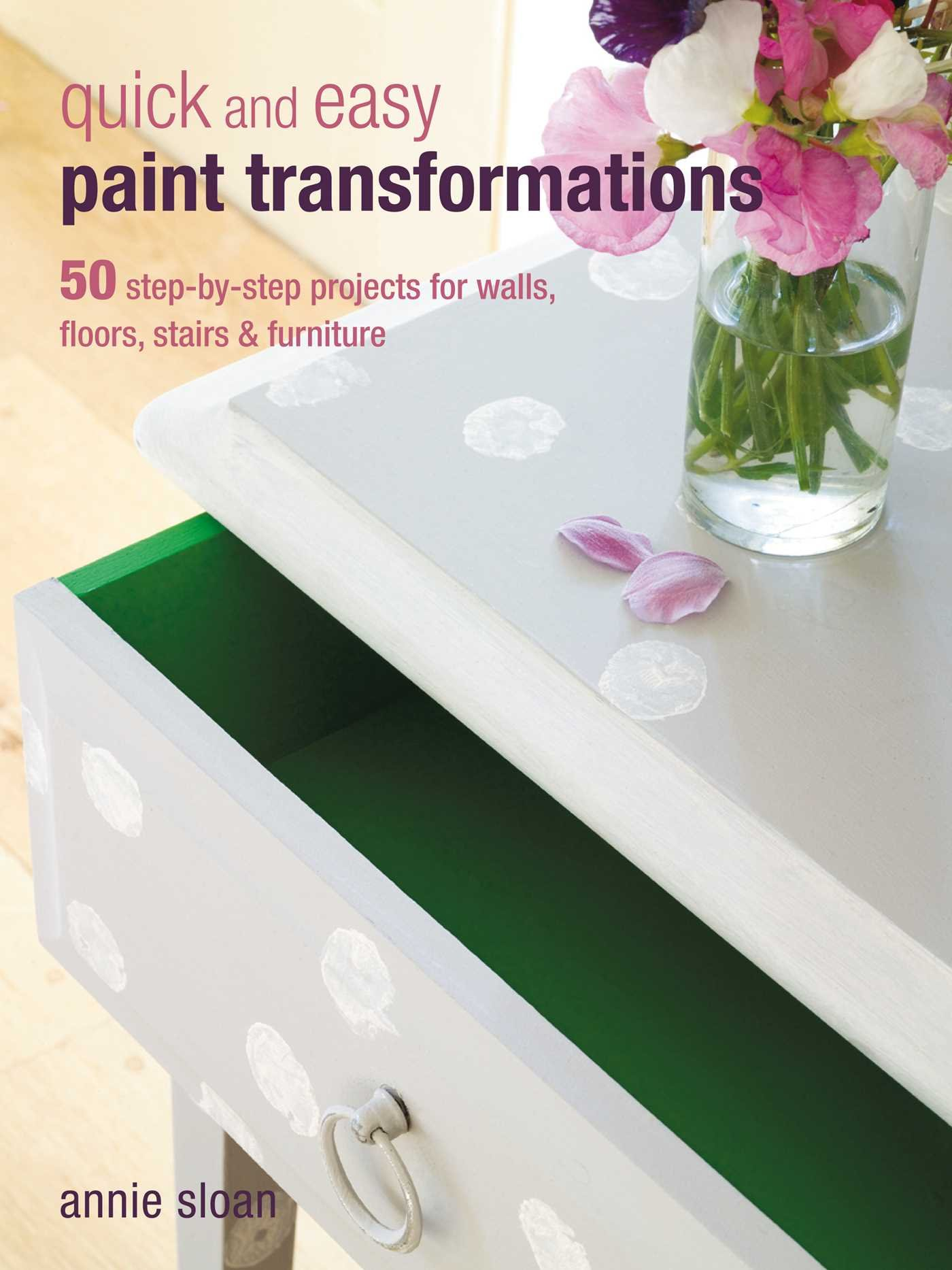 Quick And Easy Paint Transformations: 50 Step By Step Projects For Walls,  Floors, Stairs U0026 Furniture: Annie Sloan: 0884555827516: Amazon.com: Books