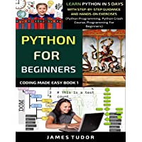 Python For Beginners: Learn Python In 5 Days With Step-by-Step Guidance And Hands-On Exercises (Python Programming…
