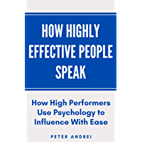 How Highly Effective People Speak: How High Performers Use Psychology to Influence With Ease (Speak for Success Book 1)
