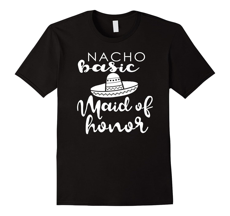Nacho Basic Maid Of Honor Wedding Funny Mexico Parody Shirt-ah my shirt one gift