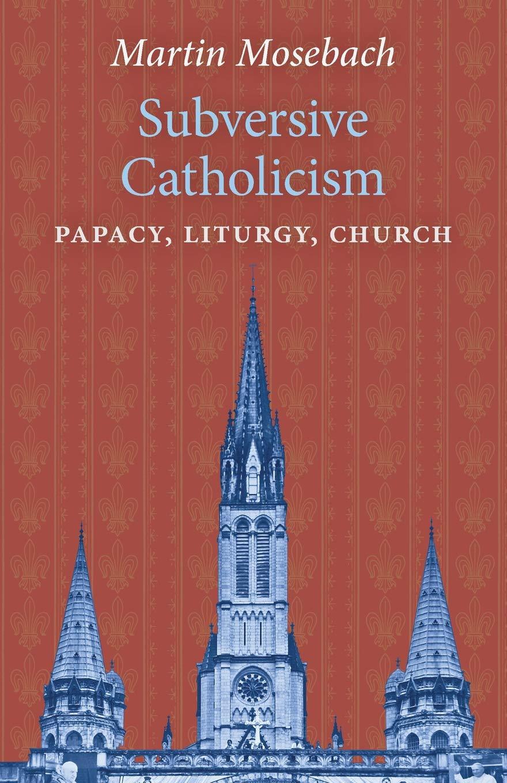 Subversive Catholicism  Papacy Liturgy Church