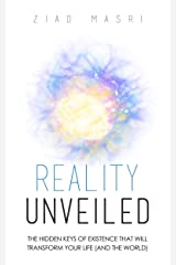 Reality Unveiled: The Hidden Keys of Existence That Will Transform Your Life (and the World) Kindle Edition