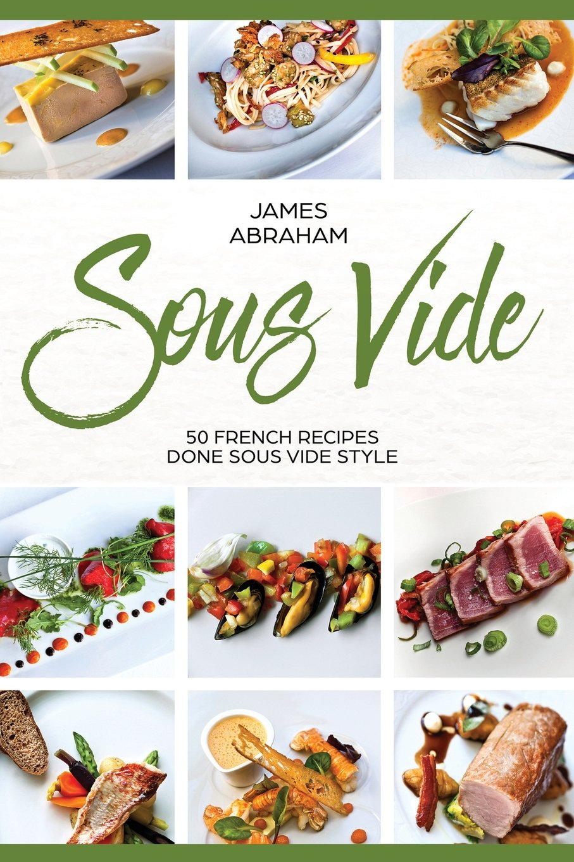 Sous Vide: 50 French Recipes Done Sous Vide Style (Volume 4): Mr James  Abraham: 9781723492143: Amazon.com: Books