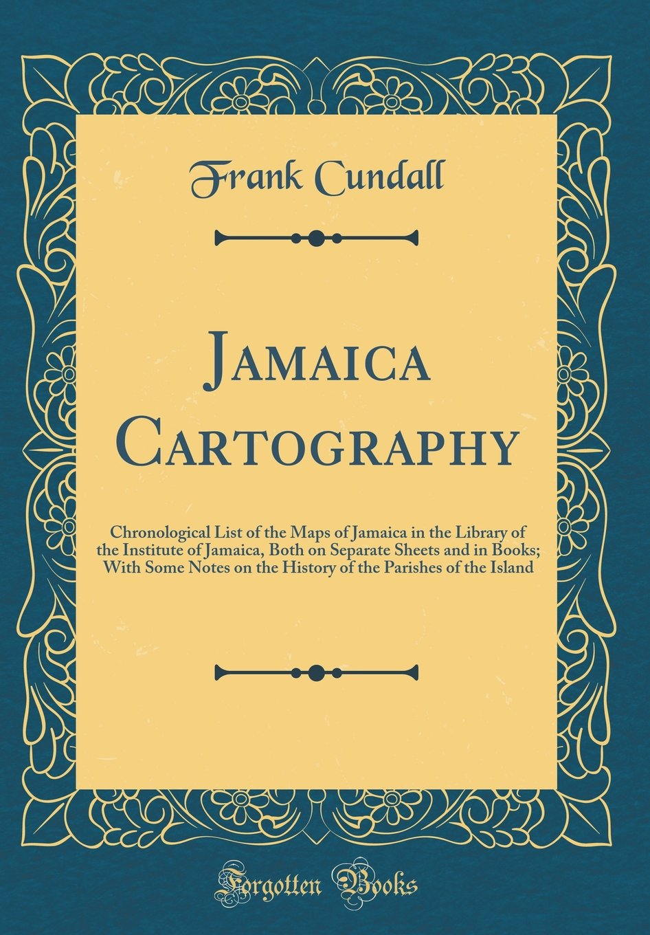 Jamaica Cartography: Chronological List of the Maps of Jamaica in the Library of the Institute of Jamaica, Both on Separate Sheets and in Books; With ... the Parishes of the Island (Classic Reprint)