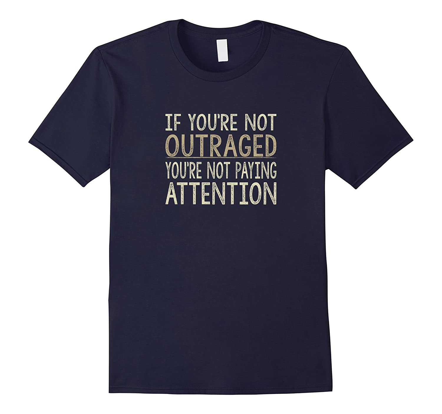 If You're Not Outraged - You're Not Paying Attention T-shirt-FL