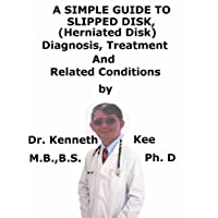 A  Simple  Guide  To  Slipped Disk, (Herniated Disk)  Diagnosis, Treatment  And...