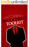 Incognito Toolkit - Tools, Apps, and Creative Methods for Remaining Anonymous, Private, and Secure While Communicating, Publishing, Buying, and Researching Online