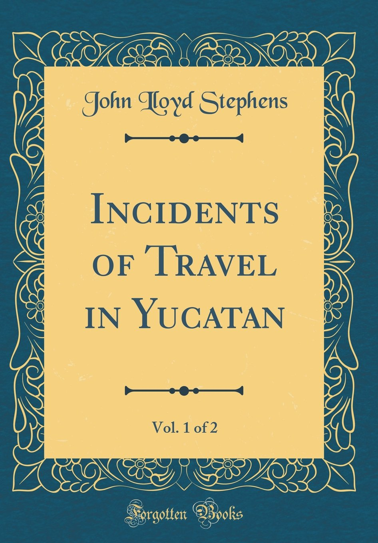 Incidents of Travel in Yucatan, Vol. 1 of 2 (Classic Reprint)