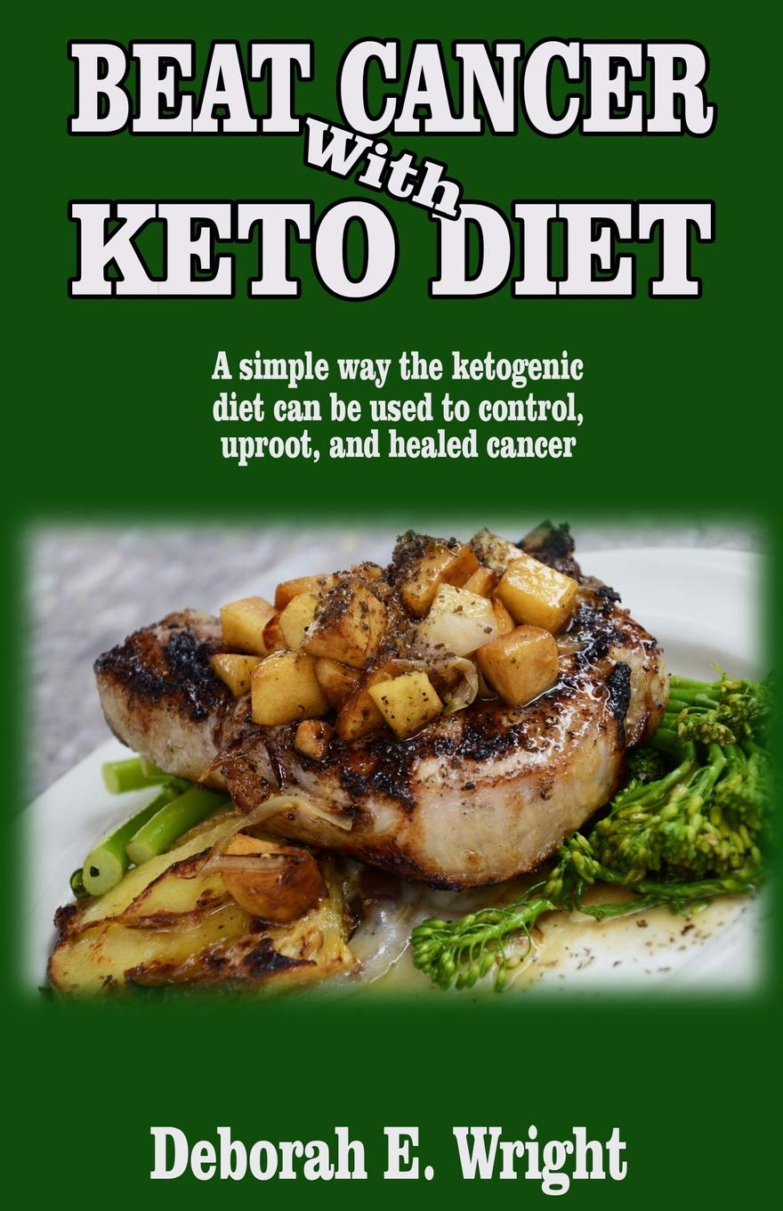 BEAT CANCER WITH KETO DIET: A simple way the ketogenic diet can be used to control, uproot, and healed cancer.