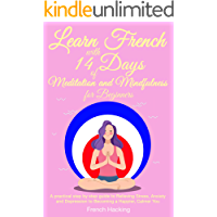 Learn French With 14 Days Of Meditation and Mindfulness for Beginners - A practical step by step guide to Relieving Stress, Anxiety and Depression to Becoming a Happier, Calmer You (French Edition)