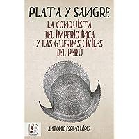Plata y sangre: La conquista del Imperio inca y las guerras civiles del Perú: 5 (Historia de España)