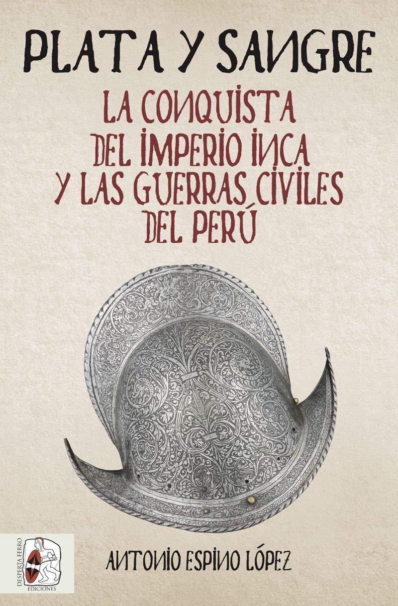 Plata y sangre: La conquista del Imperio inca y las guerras civiles del Perú Historia de España: Amazon.es: Espino López, Antonio: Libros
