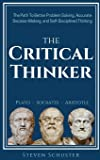 The Critical Thinker: The Path To Better Problem Solving, Accurate Decision Making, and Self-Disciplined Thinking