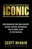 ICONIC: How Organizations and Leaders Attain, Sustain, and Regain the Ultimate Level of Distinction